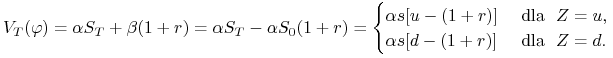 V_{{T}}(\varphi)=\alpha S_{{T}}+\beta(1+r)=\alpha S_{{T}}-\alpha S_{0}(1+r)=\begin{cases}\alpha s[u-(1+r)]&\text{ dla }\  Z=u,\\ \alpha s[d-(1+r)]&\text{ dla }\  Z=d.\end{cases}