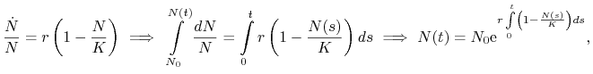 \frac{\dot{N}}{N}=r\left(1-\frac{N}{K}\right)\ \Longrightarrow\ \int\limits _{{N_{0}}}^{{N(t)}}\frac{dN}{N}=\int\limits _{0}^{t}r\left(1-\frac{N(s)}{K}\right)ds\ \Longrightarrow\  N(t)=N_{0}\text{e}^{{r\int\limits _{0}^{t}\left(1-\frac{N(s)}{K}\right)ds}},