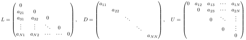 L=\begin{pmatrix}0&&&&\\ a_{{21}}&0&&&\\ a_{{31}}&a_{{32}}&0&&\\ \vdots&\vdots&\ddots&0&\\ a_{{N1}}&a_{{N2}}&\cdots&\cdots&0\end{pmatrix},\quad D=\begin{pmatrix}a_{{11}}&&&&\\ &a_{{22}}&&&\\ &&\ddots&&\\ &&&\ddots&\\ &&&&a_{{NN}}\end{pmatrix},\quad U=\begin{pmatrix}0&a_{{12}}&a_{{13}}&\cdots&a_{{1N}}\\ &0&a_{{23}}&\cdots&a_{{2N}}\\ &&0&\ddots&\vdots\\ &&&0&\vdots\\ &&&&0\end{pmatrix}