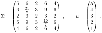 \Sigma=\begin{pmatrix}6&6&2&6&4\\ 6&\frac{21}{2}&3&9&6\\ 2&3&2&3&2\\ 6&9&3&\frac{19}{2}&6\\ 4&6&2&6&4\end{pmatrix}\,,\qquad\mu=\begin{pmatrix}5\\ 4\\ 3\\ 2\\ 1\end{pmatrix}\,.